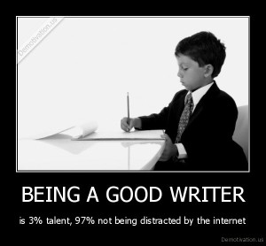 demotivation-us_being-a-good-writer-is-3-talent-97-not-being-distracted-by-the-internet_137244090345